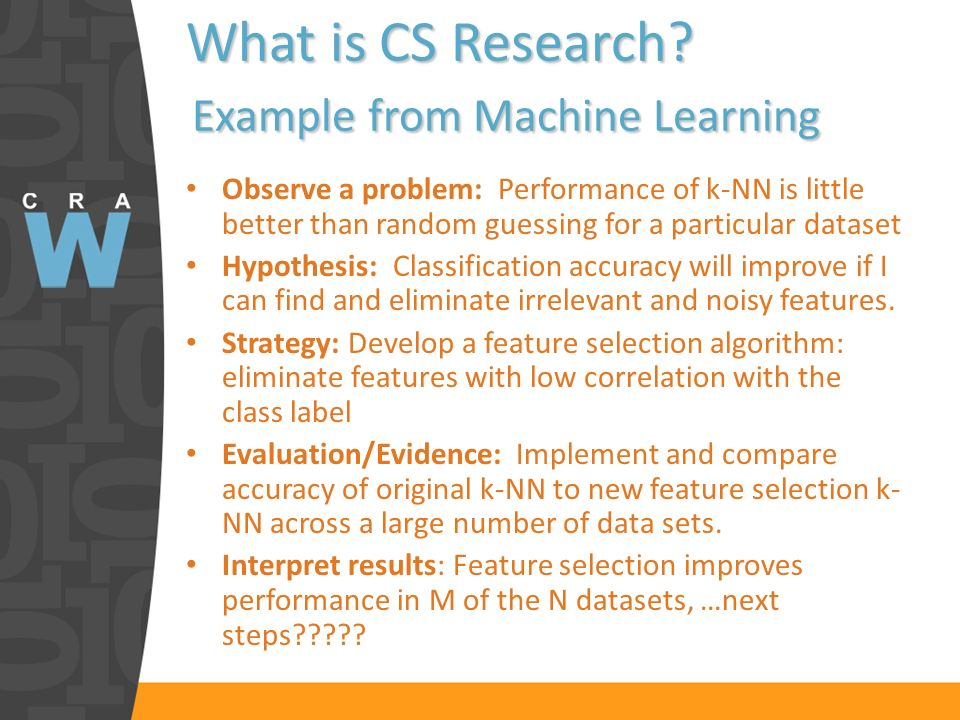 What is CS Research? Example from Machine Learning Observe a problem: Performance of k-NN is little better than random guessing for a particular datas