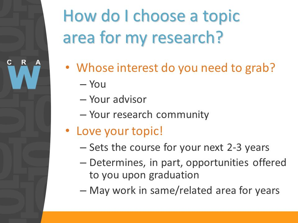 How do I choose a topic area for my research? Whose interest do you need to grab? – You – Your advisor – Your research community Love your topic! – Se