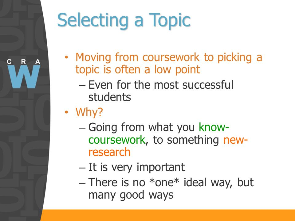 Selecting a Topic Moving from coursework to picking a topic is often a low point – Even for the most successful students Why.