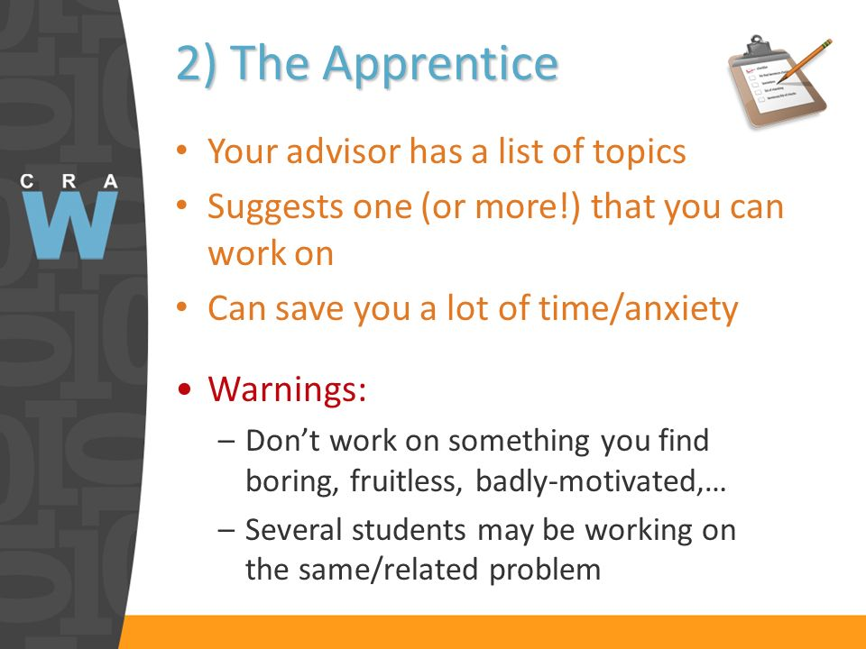 2) The Apprentice Your advisor has a list of topics Suggests one (or more!) that you can work on Can save you a lot of time/anxiety Warnings: –Dont work on something you find boring, fruitless, badly-motivated,… –Several students may be working on the same/related problem