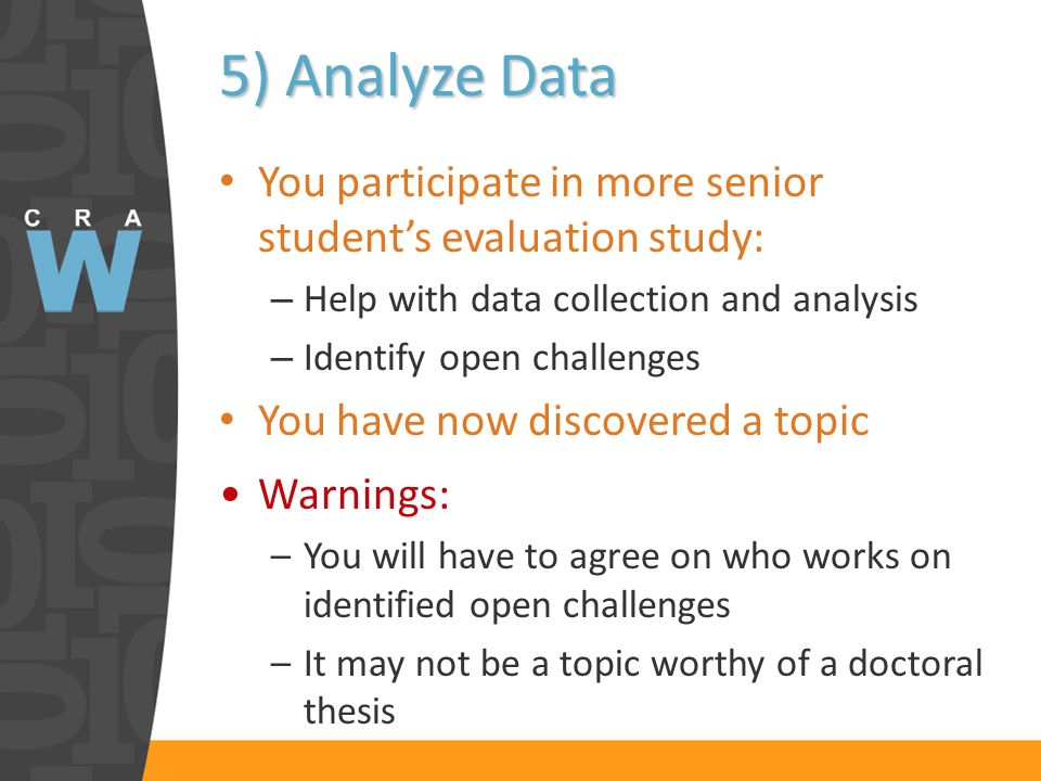 5) Analyze Data You participate in more senior students evaluation study: – Help with data collection and analysis – Identify open challenges You have now discovered a topic Warnings: –You will have to agree on who works on identified open challenges –It may not be a topic worthy of a doctoral thesis
