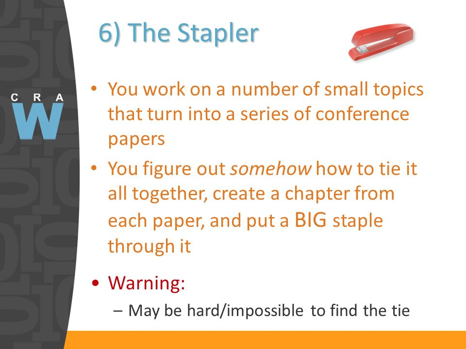 6) The Stapler You work on a number of small topics that turn into a series of conference papers You figure out somehow how to tie it all together, create a chapter from each paper, and put a BIG staple through it Warning: –May be hard/impossible to find the tie