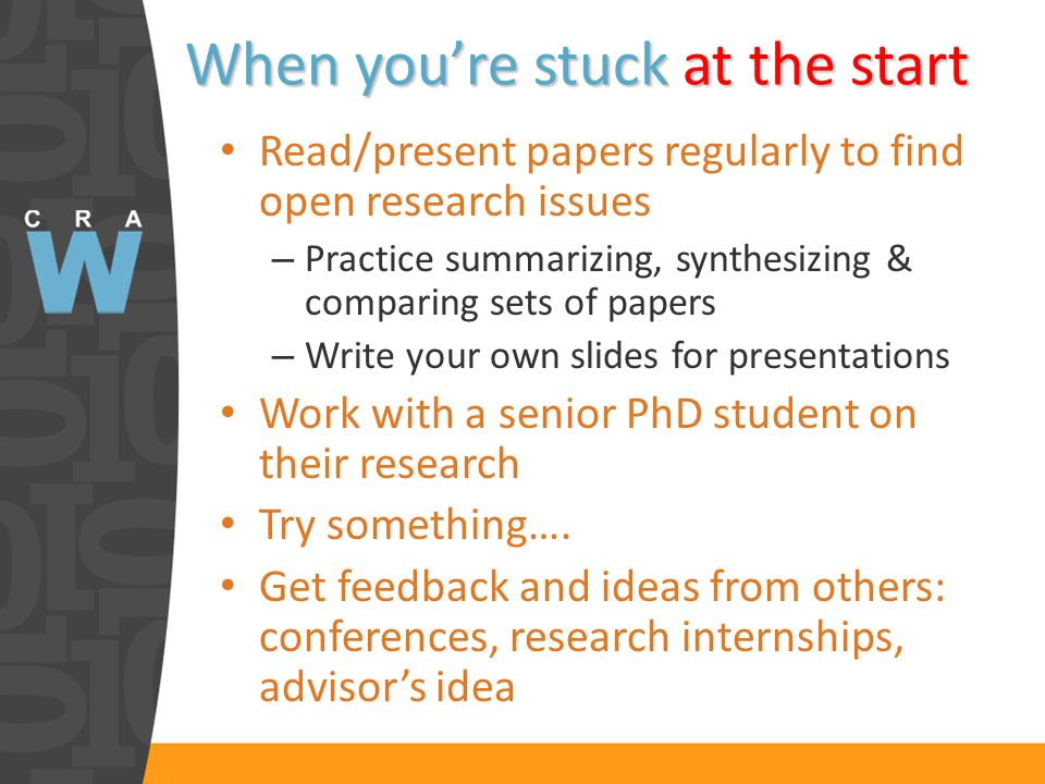 When youre stuck at the start Read/present papers regularly to find open research issues – Practice summarizing, synthesizing & comparing sets of pape