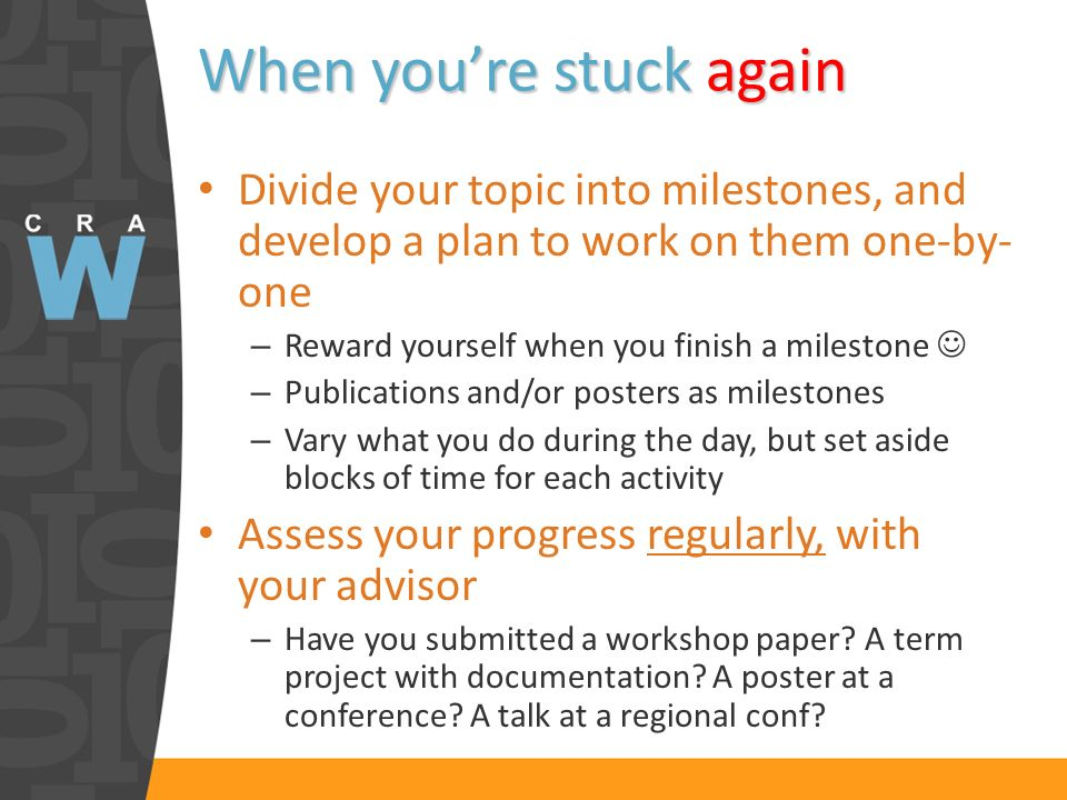 When youre stuck again Divide your topic into milestones, and develop a plan to work on them one-by- one – Reward yourself when you finish a milestone