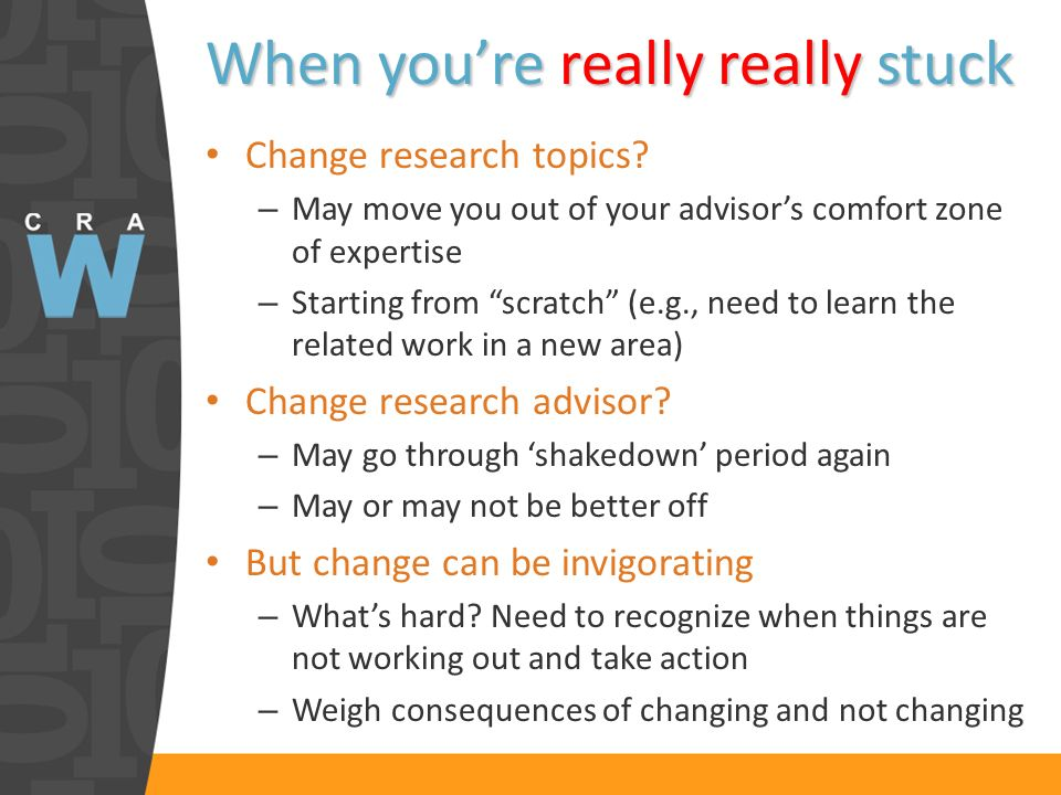 When youre really really stuck Change research topics? – May move you out of your advisors comfort zone of expertise – Starting from scratch (e.g., ne