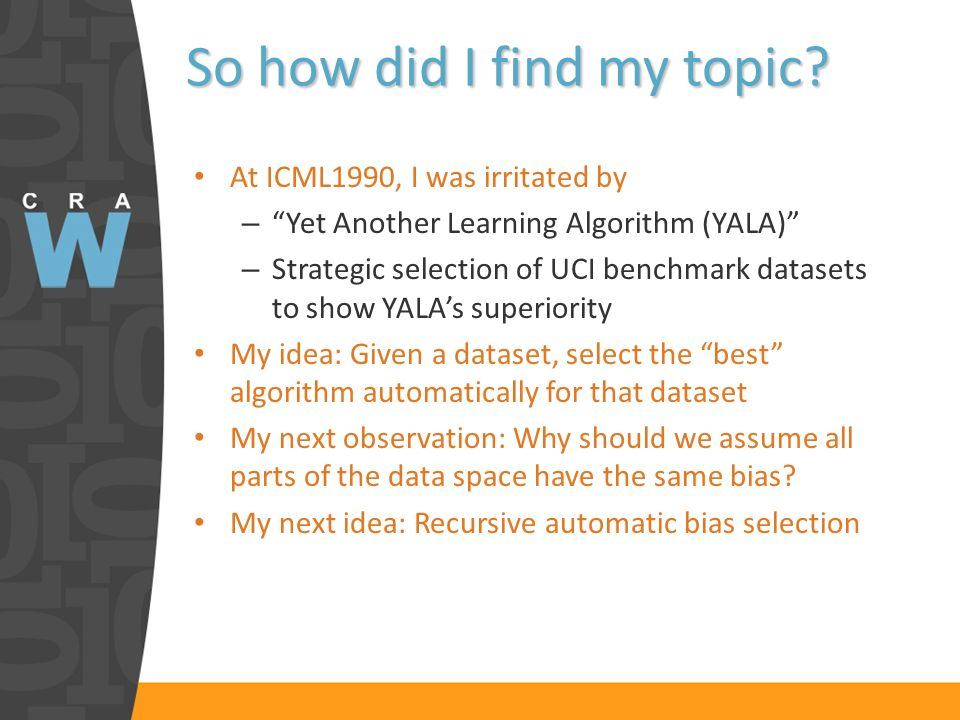 So how did I find my topic? At ICML1990, I was irritated by –Yet Another Learning Algorithm (YALA) – Strategic selection of UCI benchmark datasets to