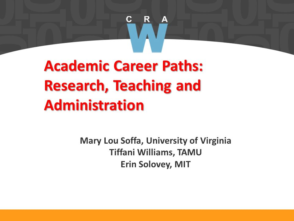 Academic Career Paths: Research, Teaching and Administration Mary Lou Soffa, University of Virginia Tiffani Williams, TAMU Erin Solovey, MIT