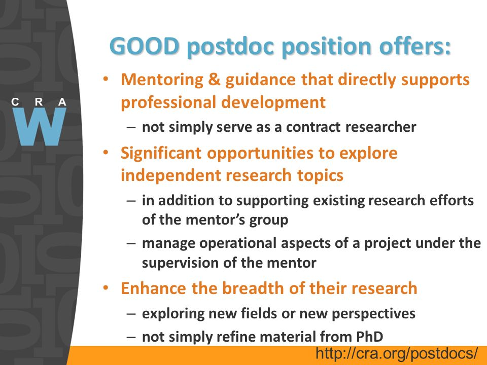 GOOD postdoc position offers: Mentoring & guidance that directly supports professional development – not simply serve as a contract researcher Significant opportunities to explore independent research topics – in addition to supporting existing research efforts of the mentors group – manage operational aspects of a project under the supervision of the mentor Enhance the breadth of their research – exploring new fields or new perspectives – not simply refine material from PhD http://cra.org/postdocs/