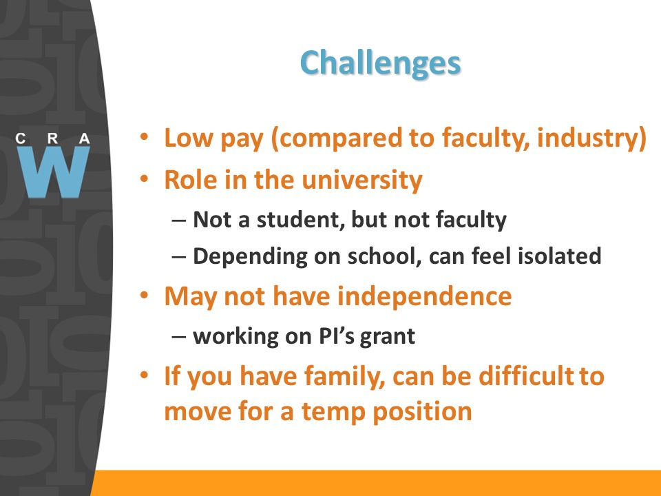 Challenges Low pay (compared to faculty, industry) Role in the university – Not a student, but not faculty – Depending on school, can feel isolated May not have independence – working on PIs grant If you have family, can be difficult to move for a temp position