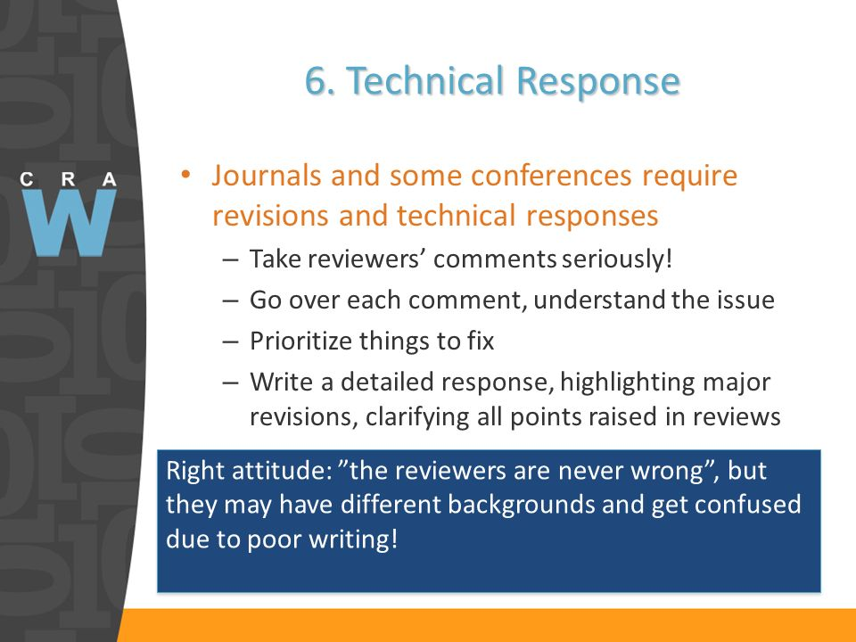 6. Technical Response Journals and some conferences require revisions and technical responses – Take reviewers comments seriously! – Go over each comm