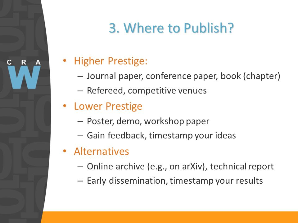 3. Where to Publish? Higher Prestige: – Journal paper, conference paper, book (chapter) – Refereed, competitive venues Lower Prestige – Poster, demo,