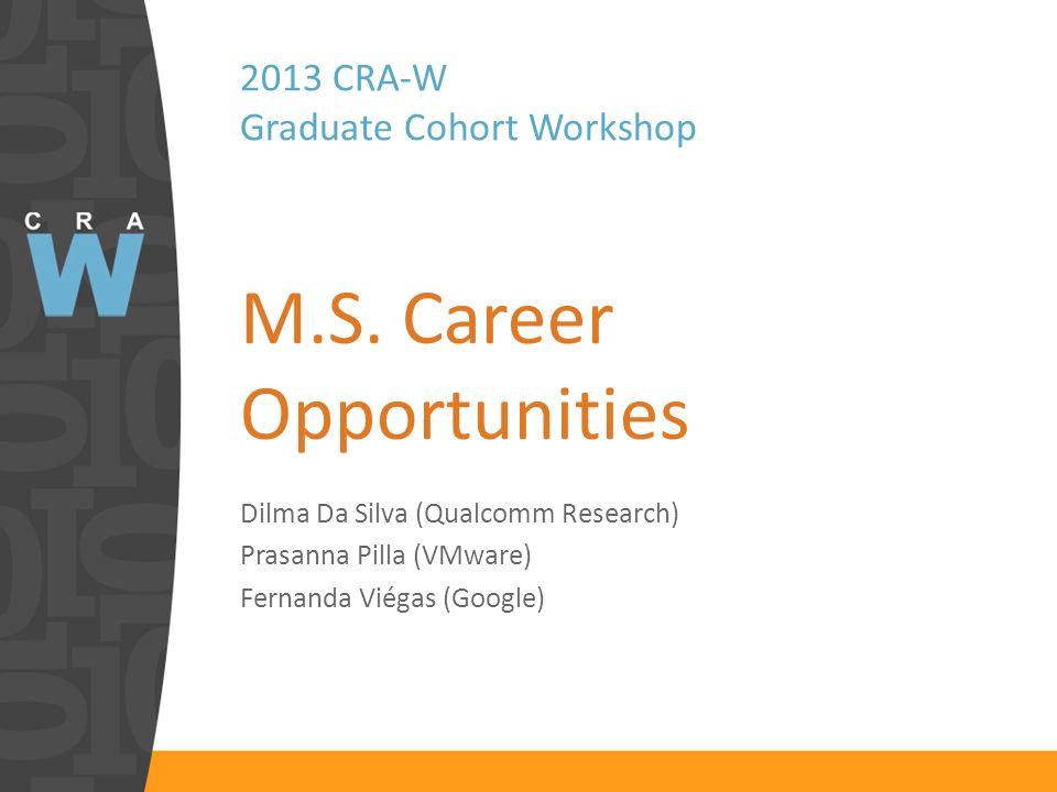 2013 CRA-W Graduate Cohort Workshop M.S. Career Opportunities Dilma Da Silva (Qualcomm Research) Prasanna Pilla (VMware) Fernanda Viégas (Google)