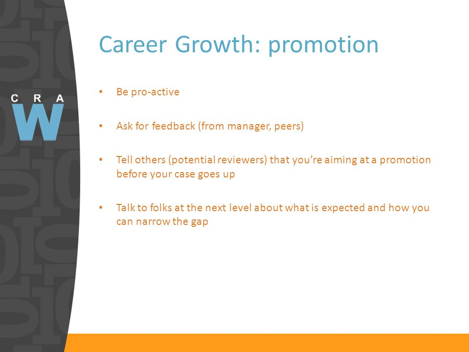 Career Growth: promotion Be pro-active Ask for feedback (from manager, peers) Tell others (potential reviewers) that youre aiming at a promotion befor