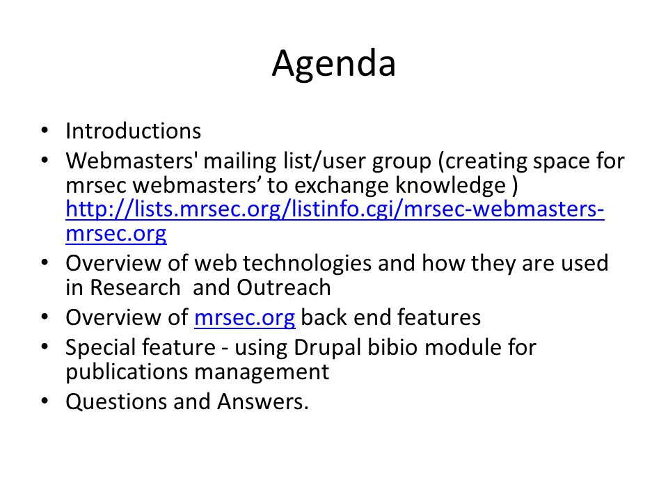 Agenda Introductions Webmasters mailing list/user group (creating space for mrsec webmasters to exchange knowledge ) http://lists.mrsec.org/listinfo.cgi/mrsec-webmasters- mrsec.org http://lists.mrsec.org/listinfo.cgi/mrsec-webmasters- mrsec.org Overview of web technologies and how they are used in Research and Outreach Overview of mrsec.org back end features mrsec.org Special feature - using Drupal bibio module for publications management Questions and Answers.