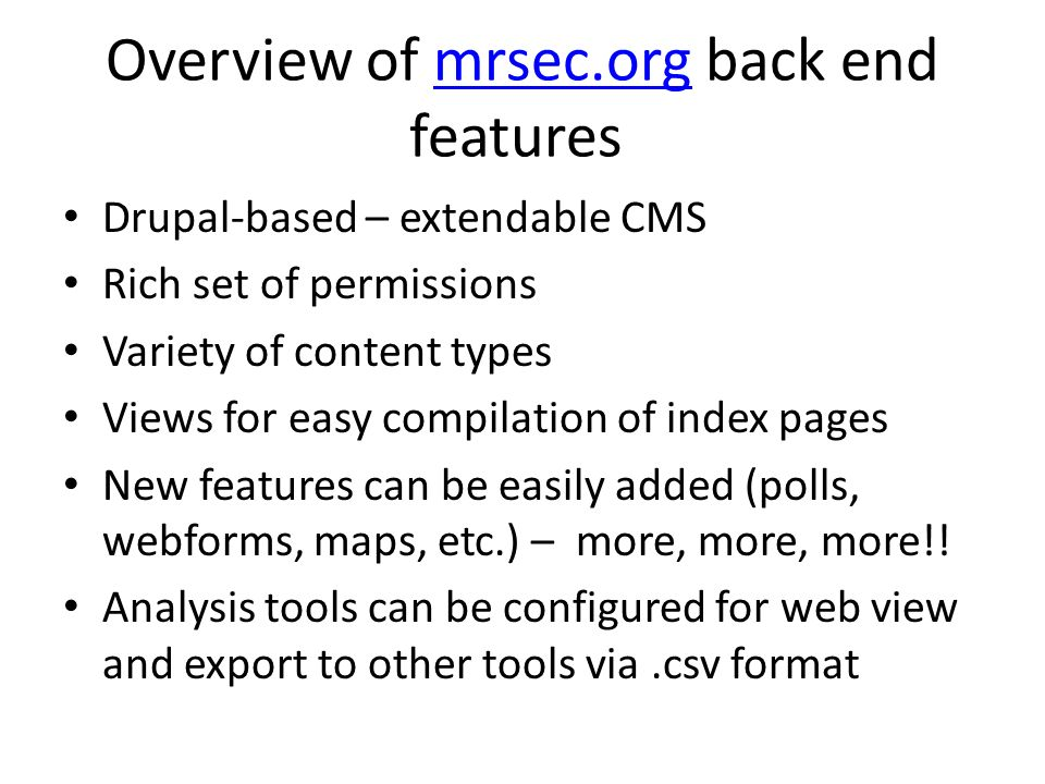 Overview of mrsec.org back end features mrsec.org Drupal-based – extendable CMS Rich set of permissions Variety of content types Views for easy compil