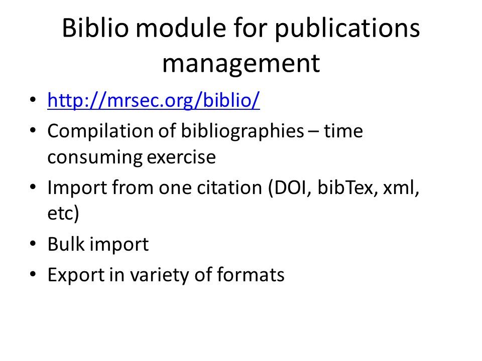 Biblio module for publications management   Compilation of bibliographies – time consuming exercise Import from one citation (DOI, bibTex, xml, etc) Bulk import Export in variety of formats