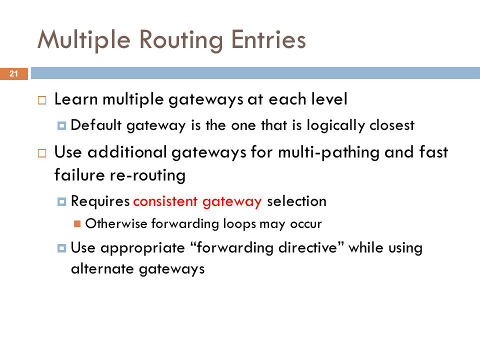 21 Multiple Routing Entries Learn multiple gateways at each level Default gateway is the one that is logically closest Use additional gateways for mul