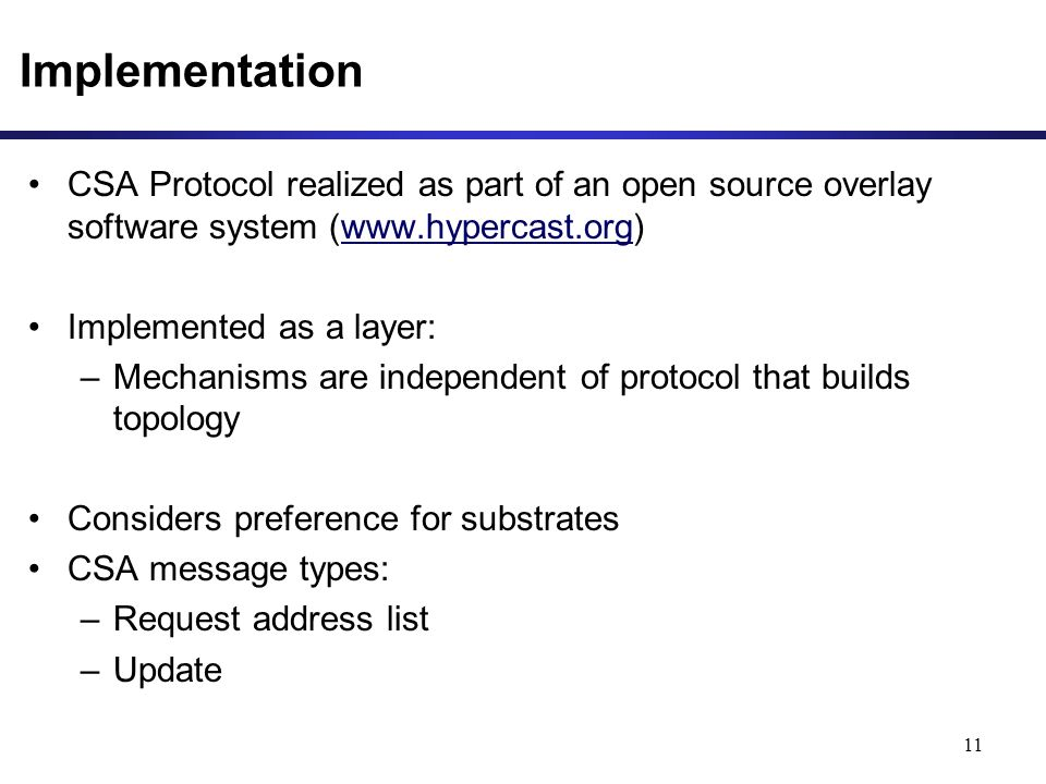 Implementation CSA Protocol realized as part of an open source overlay software system (www.hypercast.org)www.hypercast.org Implemented as a layer: –Mechanisms are independent of protocol that builds topology Considers preference for substrates CSA message types: –Request address list –Update 11