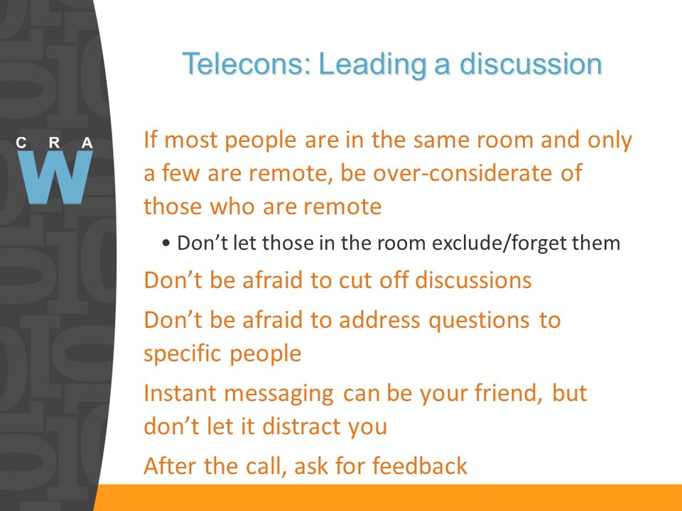 Telecons: Leading a discussion If most people are in the same room and only a few are remote, be over-considerate of those who are remote Dont let those in the room exclude/forget them Dont be afraid to cut off discussions Dont be afraid to address questions to specific people Instant messaging can be your friend, but dont let it distract you After the call, ask for feedback