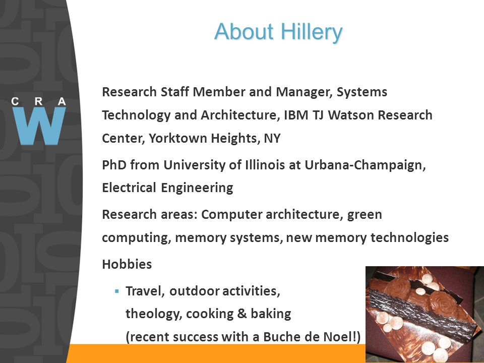 About Hillery Research Staff Member and Manager, Systems Technology and Architecture, IBM TJ Watson Research Center, Yorktown Heights, NY PhD from University of Illinois at Urbana-Champaign, Electrical Engineering Research areas: Computer architecture, green computing, memory systems, new memory technologies Hobbies Travel, outdoor activities, theology, cooking & baking (recent success with a Buche de Noel!)
