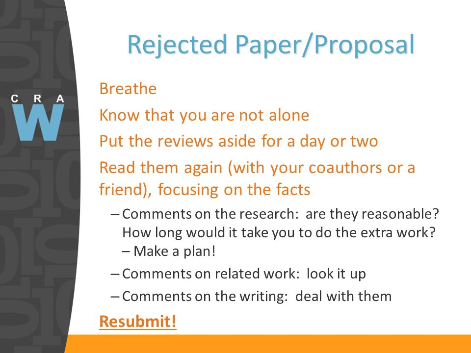 Rejected Paper/Proposal Breathe Know that you are not alone Put the reviews aside for a day or two Read them again (with your coauthors or a friend), focusing on the facts – Comments on the research: are they reasonable.