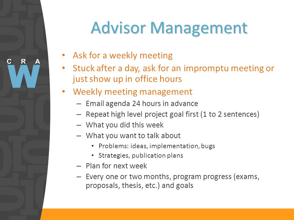 Advisor Management Ask for a weekly meeting Stuck after a day, ask for an impromptu meeting or just show up in office hours Weekly meeting management – Email agenda 24 hours in advance – Repeat high level project goal first (1 to 2 sentences) – What you did this week – What you want to talk about Problems: ideas, implementation, bugs Strategies, publication plans – Plan for next week – Every one or two months, program progress (exams, proposals, thesis, etc.) and goals