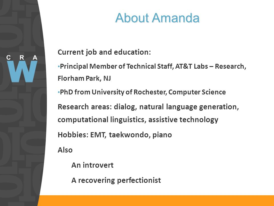 About Amanda Current job and education: Principal Member of Technical Staff, AT&T Labs – Research, Florham Park, NJ PhD from University of Rochester, Computer Science Research areas: dialog, natural language generation, computational linguistics, assistive technology Hobbies: EMT, taekwondo, piano Also An introvert A recovering perfectionist