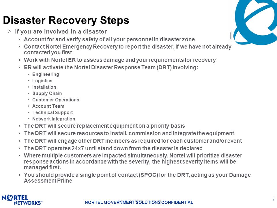 Nortel Confidential Information NORTEL GOVERNMENT SOLUTIONS CONFIDENTIAL 7 Disaster Recovery Steps >If you are involved in a disaster Account for and
