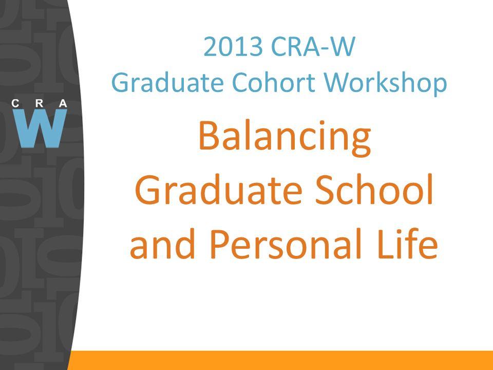 2013 CRA-W Graduate Cohort Workshop Balancing Graduate School and Personal Life