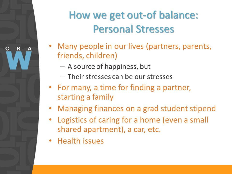 How we get out-of balance: Personal Stresses Many people in our lives (partners, parents, friends, children) – A source of happiness, but – Their stresses can be our stresses For many, a time for finding a partner, starting a family Managing finances on a grad student stipend Logistics of caring for a home (even a small shared apartment), a car, etc.