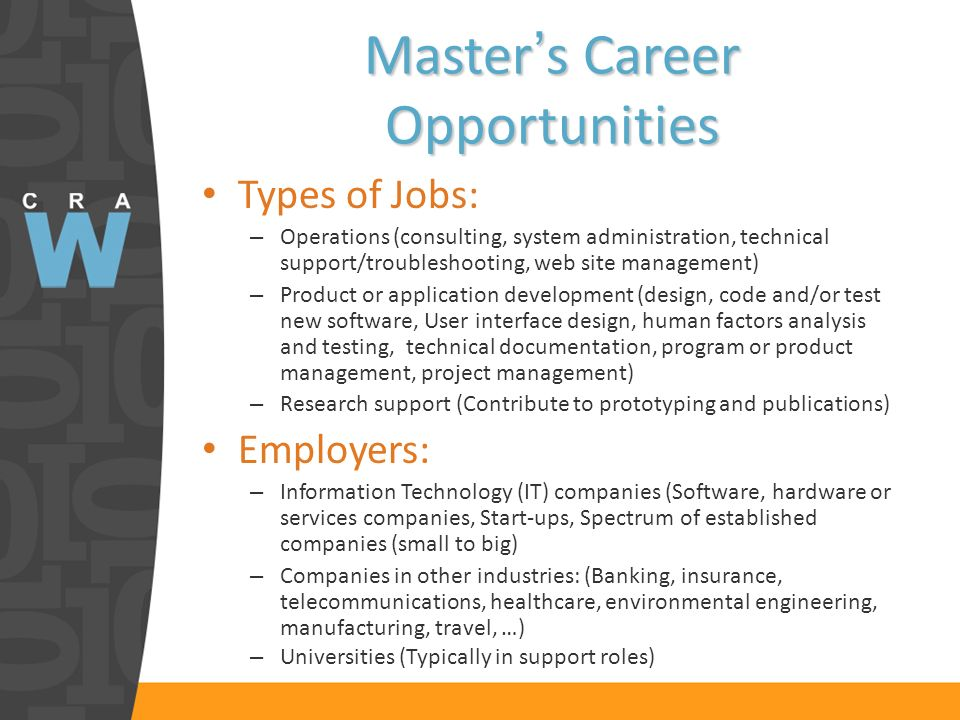 Masters Career Opportunities Types of Jobs: – Operations (consulting, system administration, technical support/troubleshooting, web site management) – Product or application development (design, code and/or test new software, User interface design, human factors analysis and testing, technical documentation, program or product management, project management) – Research support (Contribute to prototyping and publications) Employers: – Information Technology (IT) companies (Software, hardware or services companies, Start-ups, Spectrum of established companies (small to big) – Companies in other industries: (Banking, insurance, telecommunications, healthcare, environmental engineering, manufacturing, travel, …) – Universities (Typically in support roles)