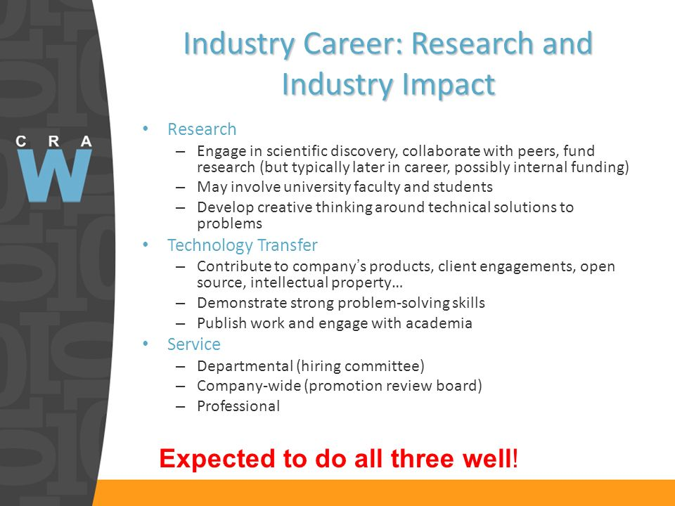 Industry Career: Research and Industry Impact Research – Engage in scientific discovery, collaborate with peers, fund research (but typically later in career, possibly internal funding) – May involve university faculty and students – Develop creative thinking around technical solutions to problems Technology Transfer – Contribute to companys products, client engagements, open source, intellectual property… – Demonstrate strong problem-solving skills – Publish work and engage with academia Service – Departmental (hiring committee) – Company-wide (promotion review board) – Professional Expected to do all three well!