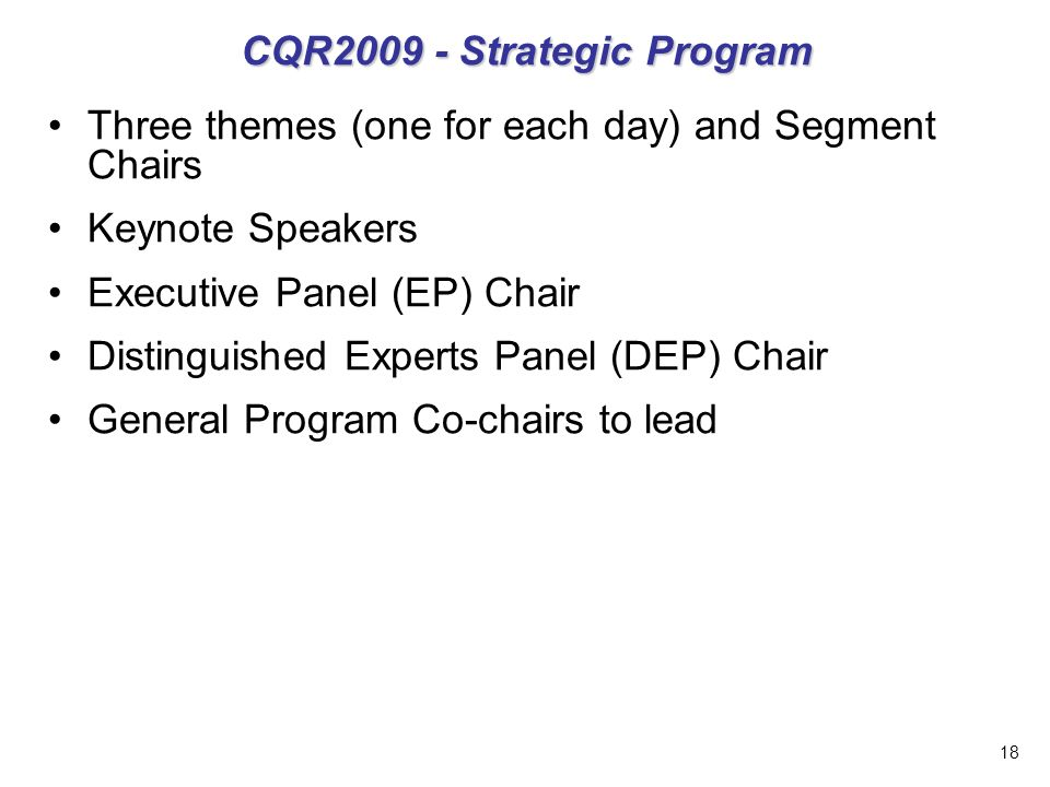 18 CQR2009 - Strategic Program Three themes (one for each day) and Segment Chairs Keynote Speakers Executive Panel (EP) Chair Distinguished Experts Panel (DEP) Chair General Program Co-chairs to lead