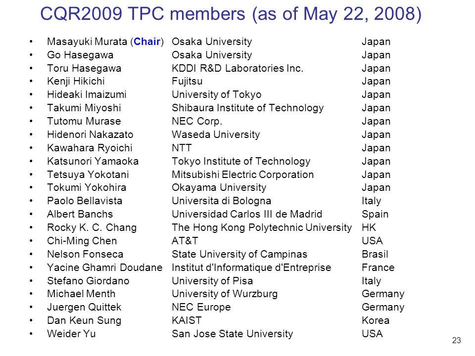 23 CQR2009 TPC members (as of May 22, 2008) Masayuki Murata (Chair)Osaka UniversityJapan Go HasegawaOsaka UniversityJapan Toru HasegawaKDDI R&D Laboratories Inc.Japan Kenji HikichiFujitsuJapan Hideaki ImaizumiUniversity of TokyoJapan Takumi MiyoshiShibaura Institute of TechnologyJapan Tutomu MuraseNEC Corp.Japan Hidenori NakazatoWaseda UniversityJapan Kawahara RyoichiNTTJapan Katsunori YamaokaTokyo Institute of TechnologyJapan Tetsuya YokotaniMitsubishi Electric CorporationJapan Tokumi YokohiraOkayama UniversityJapan Paolo BellavistaUniversita di Bologna Italy Albert BanchsUniversidad Carlos III de MadridSpain Rocky K.
