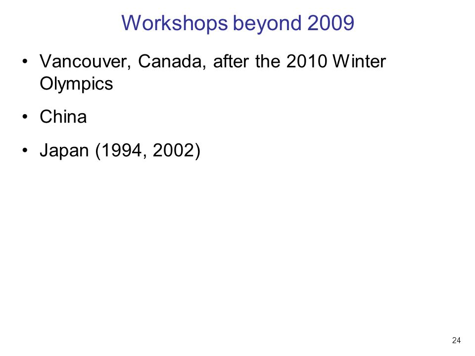 24 Workshops beyond 2009 Vancouver, Canada, after the 2010 Winter Olympics China Japan (1994, 2002)