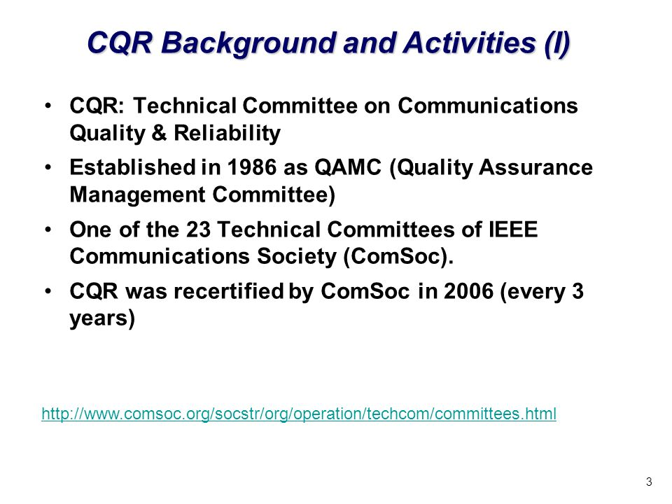 3 CQR: Technical Committee on Communications Quality & Reliability Established in 1986 as QAMC (Quality Assurance Management Committee) One of the 23 Technical Committees of IEEE Communications Society (ComSoc).