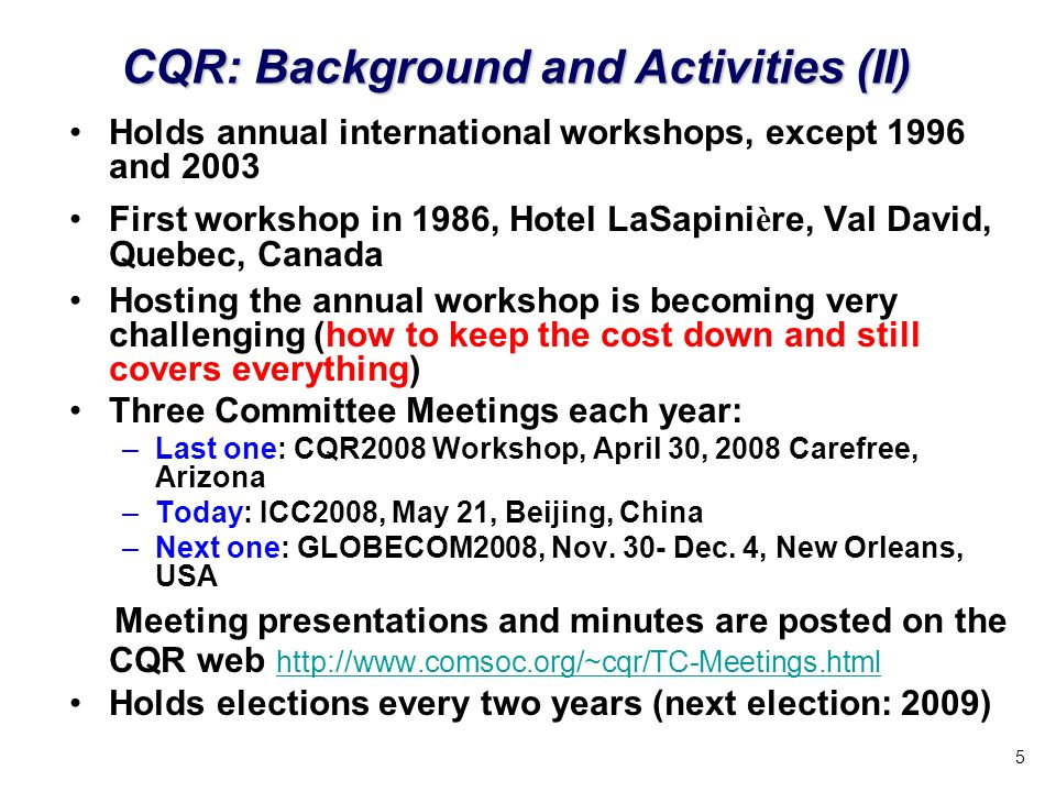 5 Holds annual international workshops, except 1996 and 2003 First workshop in 1986, Hotel LaSapini è re, Val David, Quebec, Canada Hosting the annual workshop is becoming very challenging (how to keep the cost down and still covers everything) Three Committee Meetings each year: –Last one: CQR2008 Workshop, April 30, 2008 Carefree, Arizona –Today: ICC2008, May 21, Beijing, China –Next one: GLOBECOM2008, Nov.