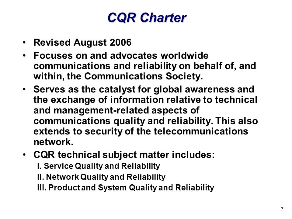 7 CQR Charter Revised August 2006 Focuses on and advocates worldwide communications and reliability on behalf of, and within, the Communications Society.