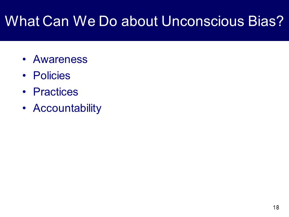 18 What Can We Do about Unconscious Bias? Awareness Policies Practices Accountability
