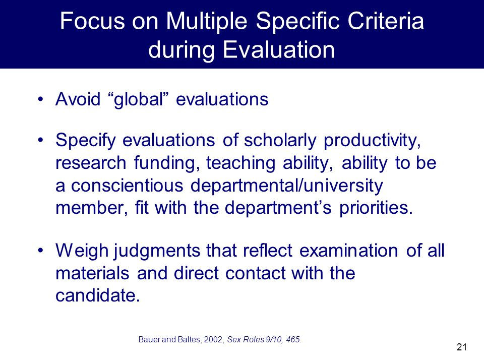 21 Focus on Multiple Specific Criteria during Evaluation Avoid global evaluations Specify evaluations of scholarly productivity, research funding, teaching ability, ability to be a conscientious departmental/university member, fit with the departments priorities.
