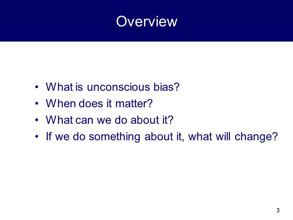 3 Overview What is unconscious bias.When does it matter.