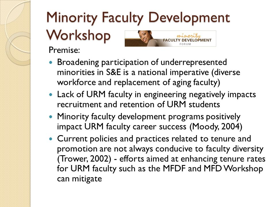 Minority Faculty Development Workshop Premise: Broadening participation of underrepresented minorities in S&E is a national imperative (diverse workforce and replacement of aging faculty) Lack of URM faculty in engineering negatively impacts recruitment and retention of URM students Minority faculty development programs positively impact URM faculty career success (Moody, 2004) Current policies and practices related to tenure and promotion are not always conducive to faculty diversity (Trower, 2002) - efforts aimed at enhancing tenure rates for URM faculty such as the MFDF and MFD Workshop can mitigate