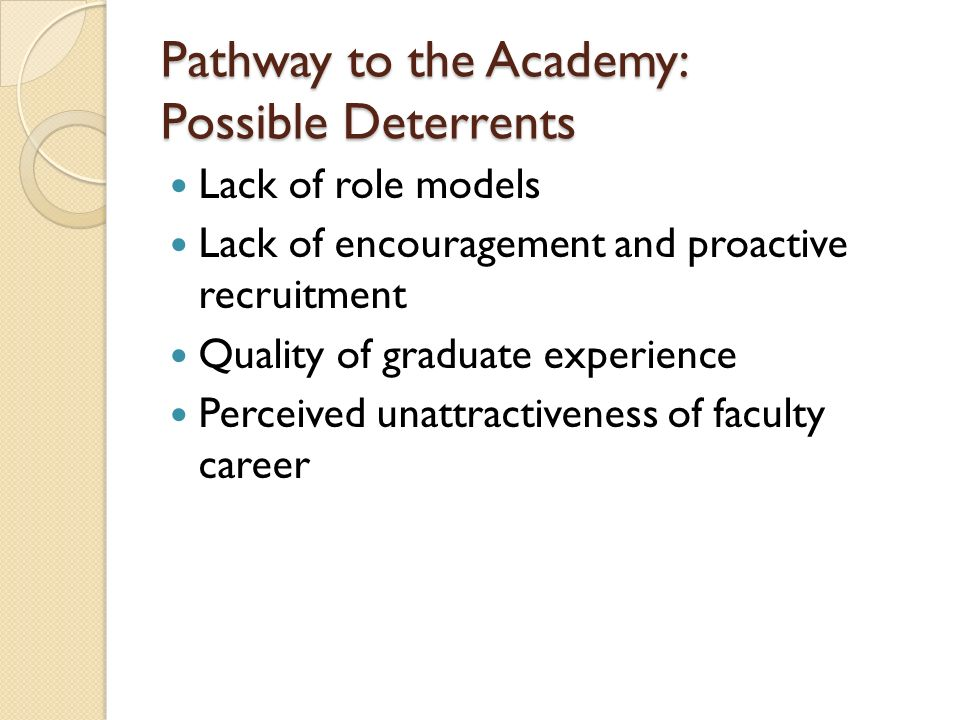 Pathway to the Academy: Possible Deterrents Lack of role models Lack of encouragement and proactive recruitment Quality of graduate experience Perceived unattractiveness of faculty career