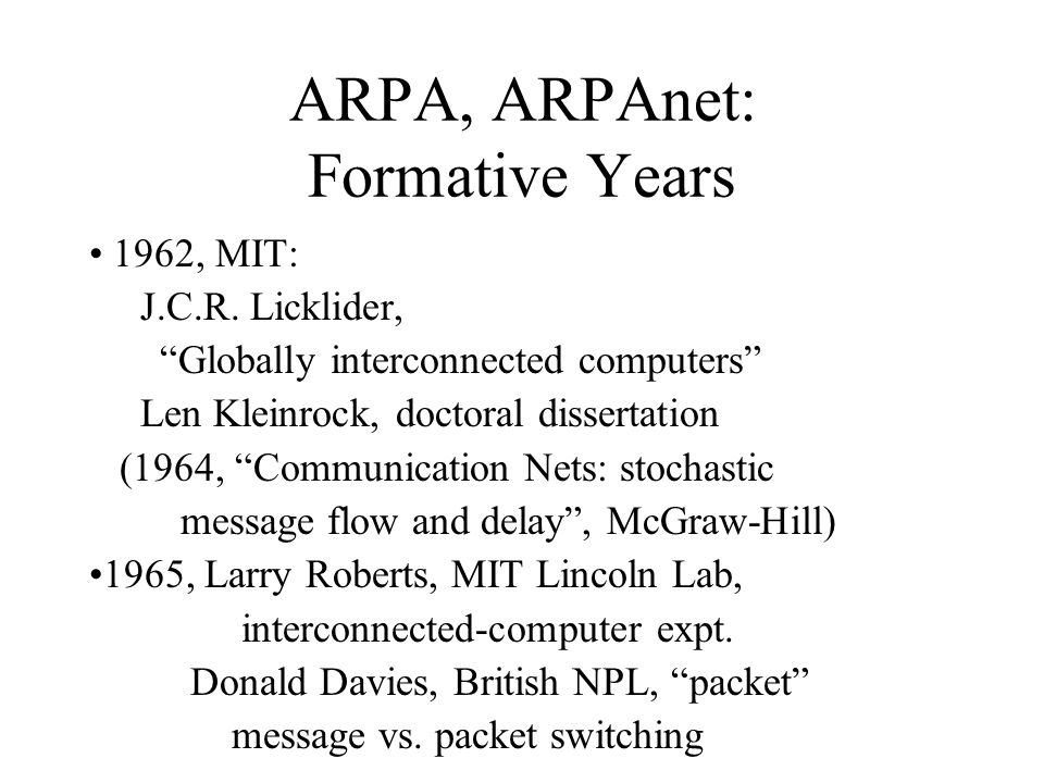 ARPA, ARPAnet: Formative Years 1962, MIT: J.C.R. Licklider, Globally interconnected computers Len Kleinrock, doctoral dissertation (1964, Communicatio