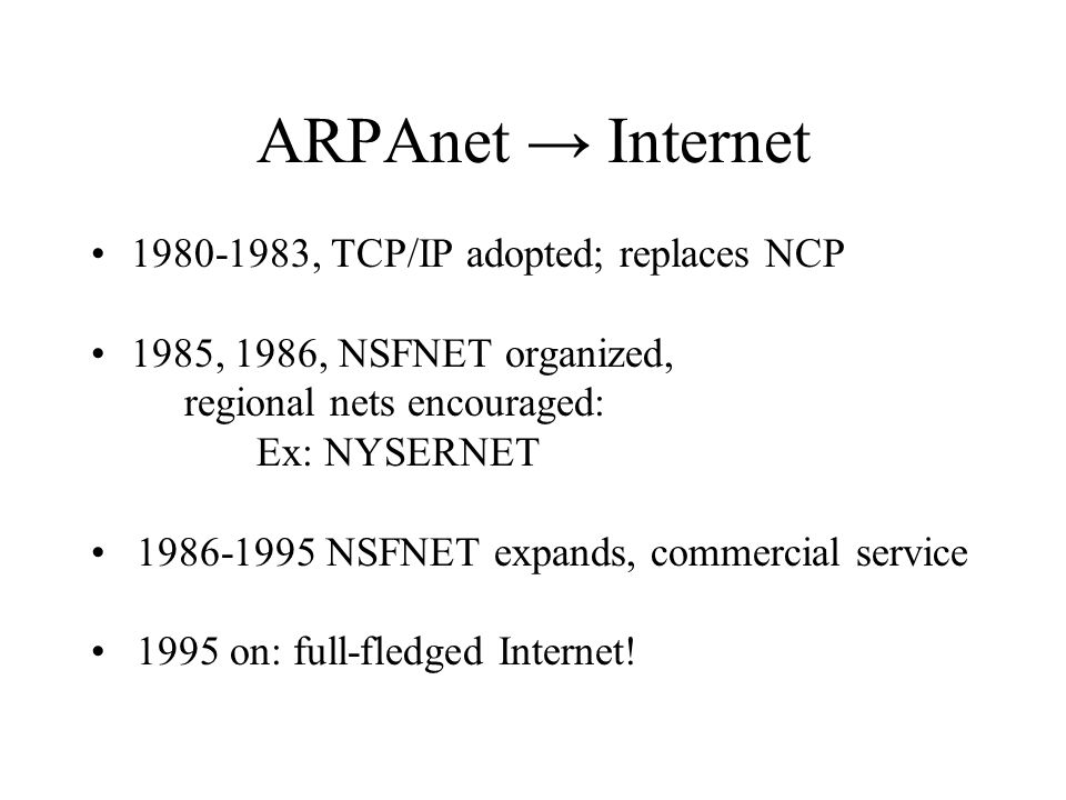 ARPAnet Internet , TCP/IP adopted; replaces NCP 1985, 1986, NSFNET organized, regional nets encouraged: Ex: NYSERNET NSFNET expands, commercial service 1995 on: full-fledged Internet!