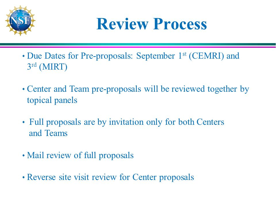 Review Process Due Dates for Pre-proposals: September 1 st (CEMRI) and 3 rd (MIRT) Center and Team pre-proposals will be reviewed together by topical panels Full proposals are by invitation only for both Centers and Teams Mail review of full proposals Reverse site visit review for Center proposals
