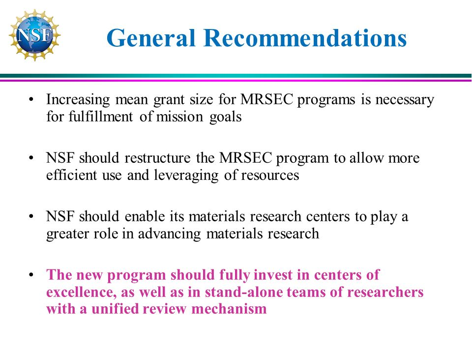 General Recommendations Increasing mean grant size for MRSEC programs is necessary for fulfillment of mission goals NSF should restructure the MRSEC program to allow more efficient use and leveraging of resources NSF should enable its materials research centers to play a greater role in advancing materials research The new program should fully invest in centers of excellence, as well as in stand-alone teams of researchers with a unified review mechanism
