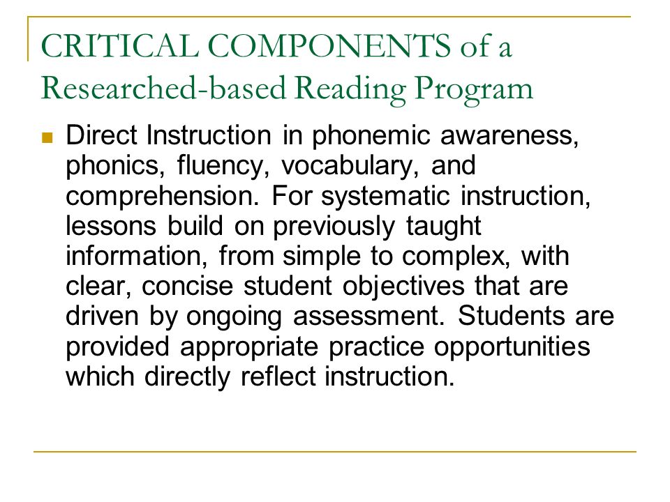 CRITICAL COMPONENTS of a Researched-based Reading Program Direct Instruction in phonemic awareness, phonics, fluency, vocabulary, and comprehension.