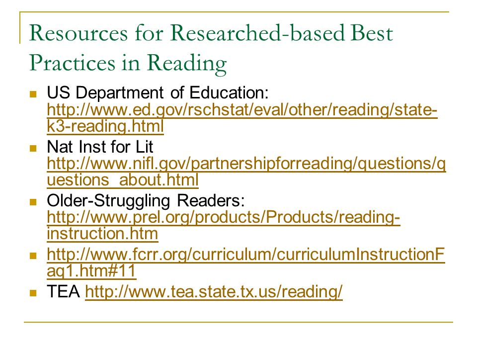Resources for Researched-based Best Practices in Reading US Department of Education: http://www.ed.gov/rschstat/eval/other/reading/state- k3-reading.html http://www.ed.gov/rschstat/eval/other/reading/state- k3-reading.html Nat Inst for Lit http://www.nifl.gov/partnershipforreading/questions/q uestions_about.html http://www.nifl.gov/partnershipforreading/questions/q uestions_about.html Older-Struggling Readers: http://www.prel.org/products/Products/reading- instruction.htm http://www.prel.org/products/Products/reading- instruction.htm http://www.fcrr.org/curriculum/curriculumInstructionF aq1.htm#11 http://www.fcrr.org/curriculum/curriculumInstructionF aq1.htm#11 TEA http://www.tea.state.tx.us/reading/http://www.tea.state.tx.us/reading/