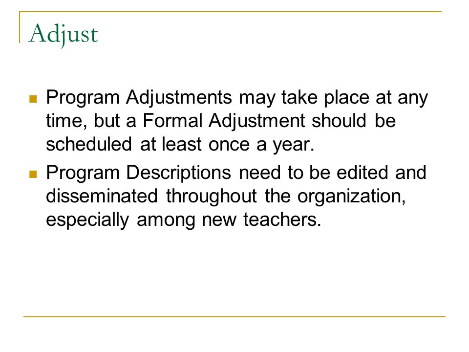 Adjust Program Adjustments may take place at any time, but a Formal Adjustment should be scheduled at least once a year.